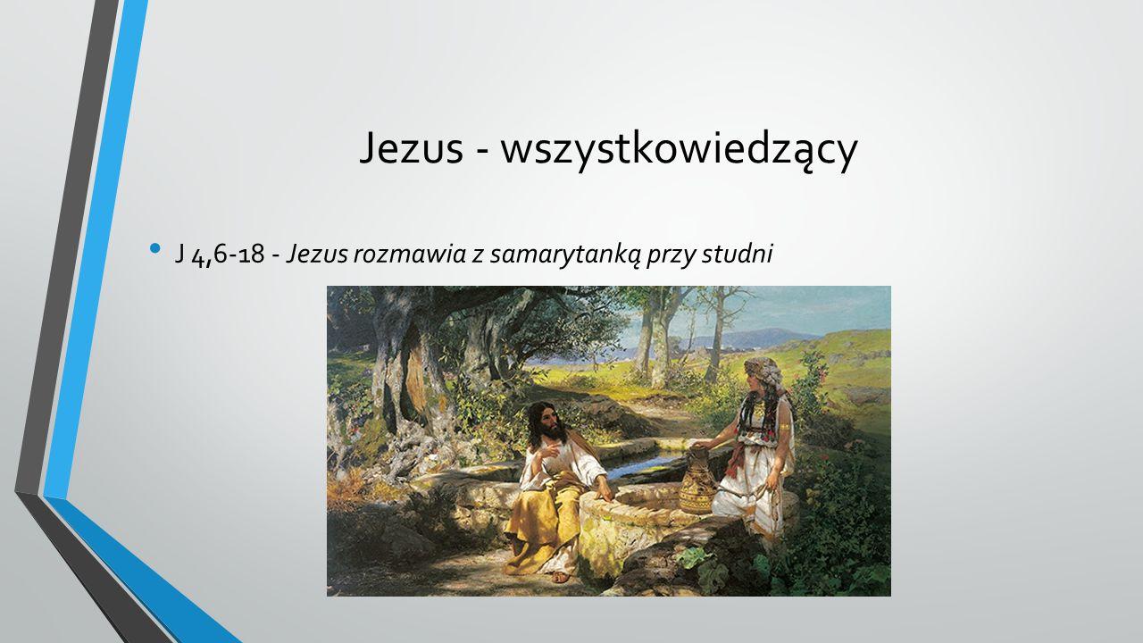 Jezus - wszystkowiedzący J 4,6-18 - Jezus rozmawia z samarytanką przy studni