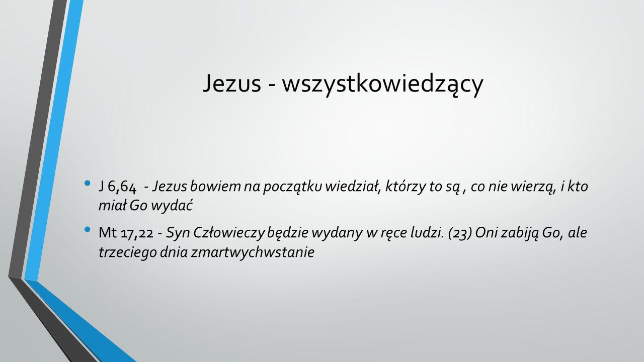Jezus - wszystkowiedzący J 6,64 - Jezus bowiem na początku wiedział, którzy to są, co nie wierzą, i kto miał Go wydać Mt 17,22 - Syn Człowieczy będzie wydany w ręce ludzi.