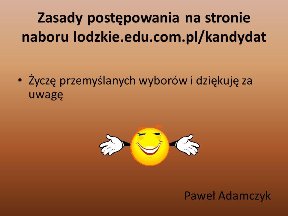 Zasady postępowania na stronie naboru lodzkie.edu.com.pl/kandydat Życzę przemyślanych wyborów i dziękuję za uwagę Paweł Adamczyk