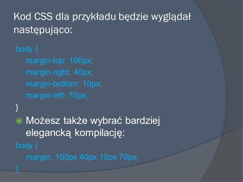 Kod CSS dla przykładu będzie wyglądał następująco: body { margin-top: 100px; margin-right: 40px; margin-bottom: 10px; margin-left: 70px; }  Możesz także wybrać bardziej elegancką kompilację: body { margin: 100px 40px 10px 70px; }