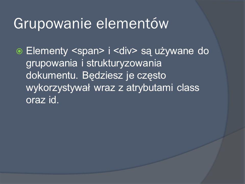 Grupowanie elementów  Elementy i są używane do grupowania i strukturyzowania dokumentu.