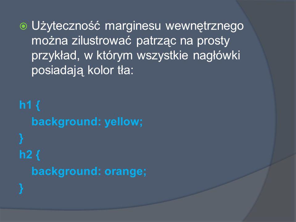 Użyteczność marginesu wewnętrznego można zilustrować patrząc na prosty przykład, w którym wszystkie nagłówki posiadają kolor tła: h1 { background: yellow; } h2 { background: orange; }