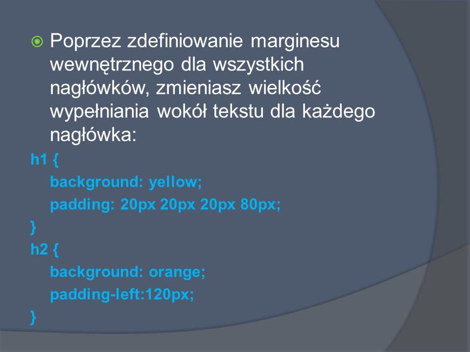  Poprzez zdefiniowanie marginesu wewnętrznego dla wszystkich nagłówków, zmieniasz wielkość wypełniania wokół tekstu dla każdego nagłówka: h1 { background: yellow; padding: 20px 20px 20px 80px; } h2 { background: orange; padding-left:120px; }