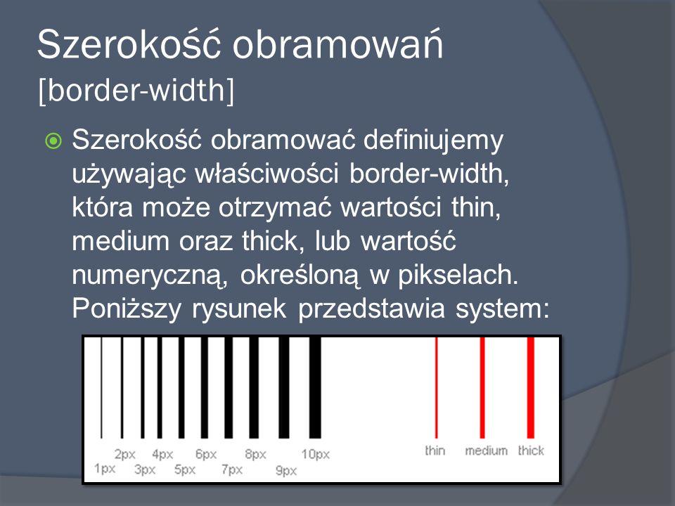 Szerokość obramowań [border-width]  Szerokość obramować definiujemy używając właściwości border-width, która może otrzymać wartości thin, medium oraz thick, lub wartość numeryczną, określoną w pikselach.