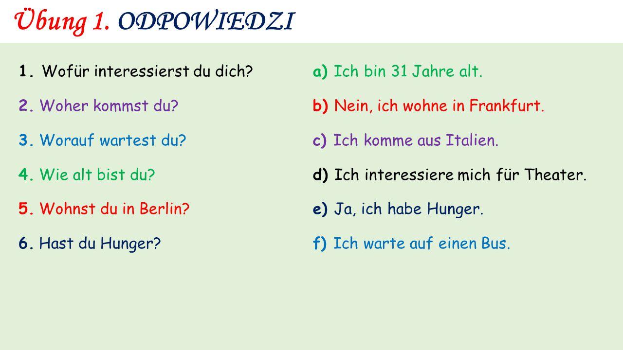 Übung 1. 1. Wofür interessierst du dich? a) Ich bin 31 Jahre alt. 2. Woher kommst du? b) Nein, ich wohne in Frankfurt. 3. Worauf wartest du? c) Ich ko