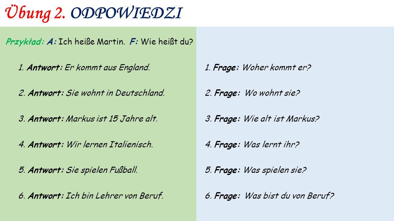 Übung 2. Przykład: A: Ich heiße Martin. F: Wie heißt du? 1. Antwort: Er kommt aus England. 2. Antwort: Sie wohnt in Deutschland. 3. Antwort: Markus is