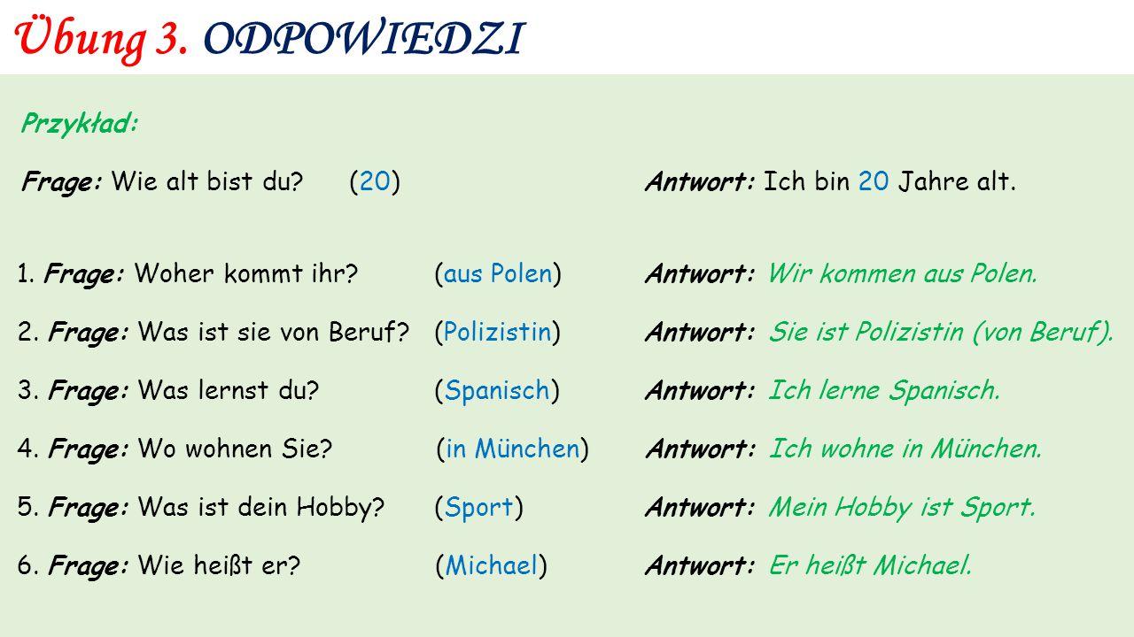 Übung 3. Przykład: Frage: Wie alt bist du? (20) Antwort: Ich bin 20 Jahre alt. 1. Frage: Woher kommt ihr? (aus Polen) Antwort: 2. Frage: Was ist sie v