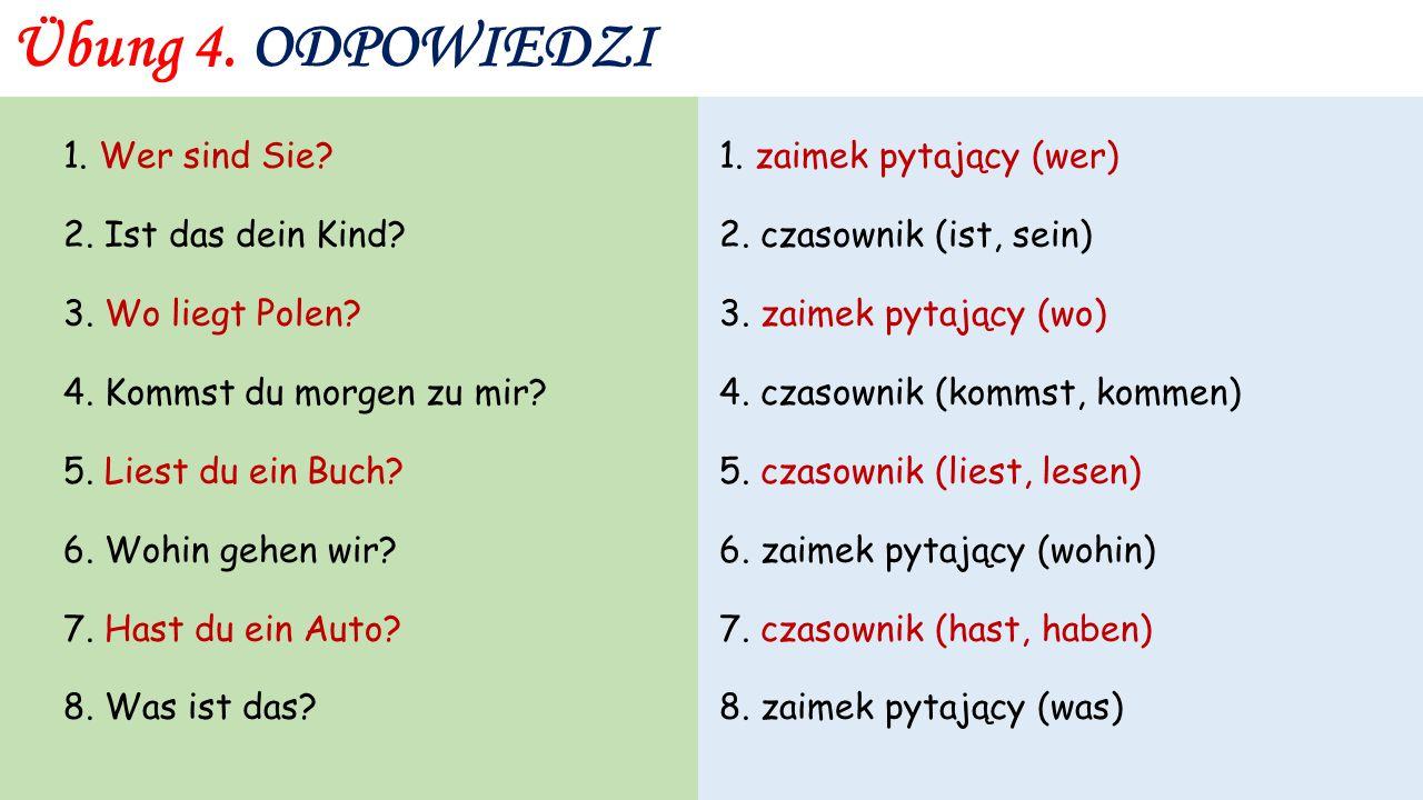 Übung 4. 1. Wer sind Sie? 2. Ist das dein Kind? 3. Wo liegt Polen? 4. Kommst du morgen zu mir? 5. Liest du ein Buch? 6. Wohin gehen wir? 7. Hast du ei