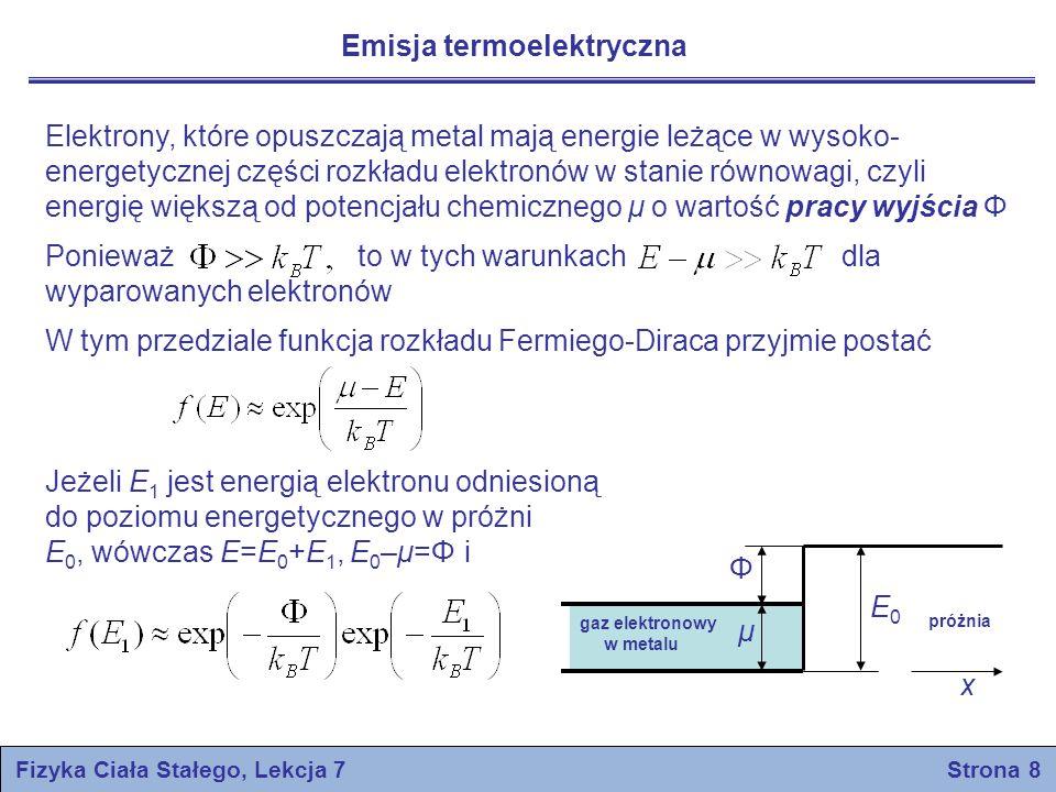 Fizyka Ciała Stałego, Lekcja 7 Strona 8 Emisja termoelektryczna Φ μ E0E0 gaz elektronowy w metalu próżnia x Elektrony, które opuszczają metal mają ene