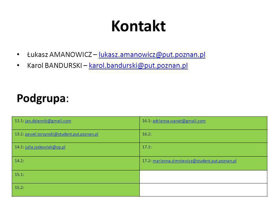 Kontakt Łukasz AMANOWICZ – lukasz.amanowicz@put.poznan.pllukasz.amanowicz@put.poznan.pl Karol BANDURSKI – karol.bandurski@put.poznan.plkarol.bandurski@put.poznan.pl Podgrupa: 13.1: jan.dziennik@gmail.comjan.dziennik@gmail.com16.1: adrianna.wanat@gmail.comadrianna.wanat@gmail.com 13.2: pawel.torzynski@student.put.poznan.plpawel.torzynski@student.put.poznan.pl16.2: 14.1: julia.joskowiak@op.pljulia.joskowiak@op.pl17.1: 14.2:17.2: marianna.zimniewicz@student.put.poznan.plmarianna.zimniewicz@student.put.poznan.pl 15.1: 15.2: