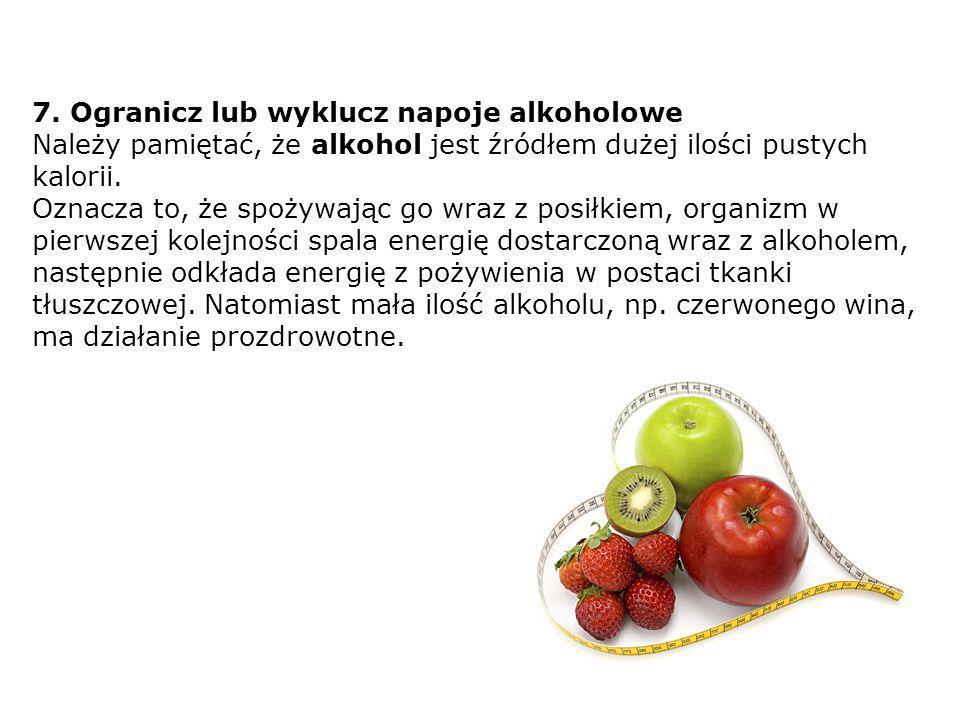 7. Ogranicz lub wyklucz napoje alkoholowe Należy pamiętać, że alkohol jest źródłem dużej ilości pustych kalorii. Oznacza to, że spożywając go wraz z p