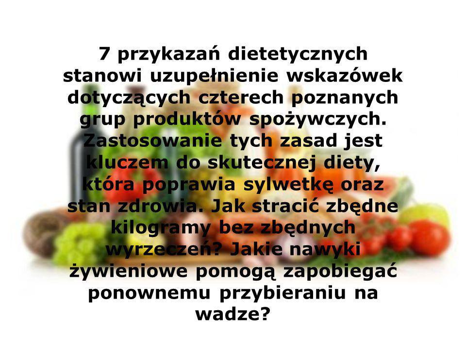 7 przykazań dietetycznych stanowi uzupełnienie wskazówek dotyczących czterech poznanych grup produktów spożywczych. Zastosowanie tych zasad jest klucz