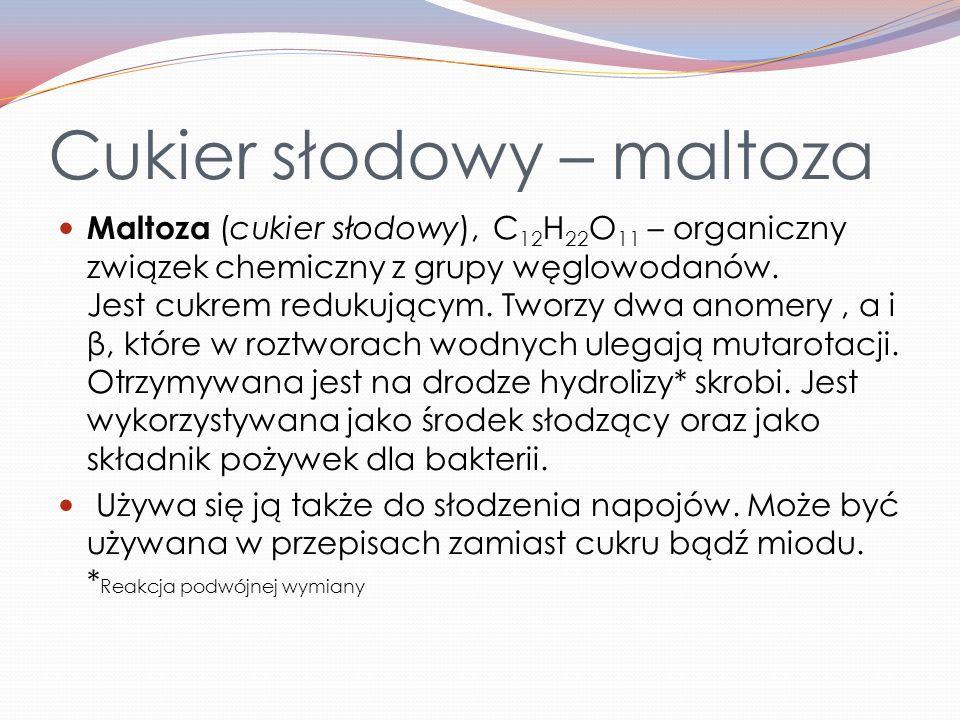 Cukier słodowy – maltoza Maltoza (cukier słodowy), C 12 H 22 O 11 – organiczny związek chemiczny z grupy węglowodanów.