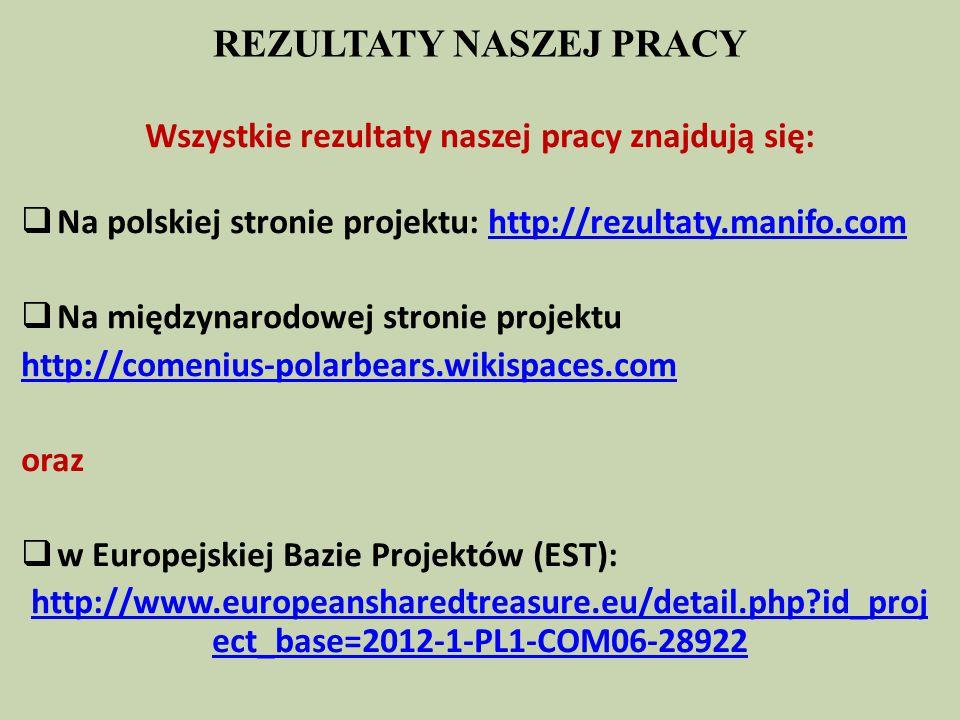 REZULTATY NASZEJ PRACY Wszystkie rezultaty naszej pracy znajdują się:  Na polskiej stronie projektu: http://rezultaty.manifo.comhttp://rezultaty.manifo.com  Na międzynarodowej stronie projektu http://comenius-polarbears.wikispaces.com oraz  w Europejskiej Bazie Projektów (EST): http://www.europeansharedtreasure.eu/detail.php?id_proj ect_base=2012-1-PL1-COM06-28922