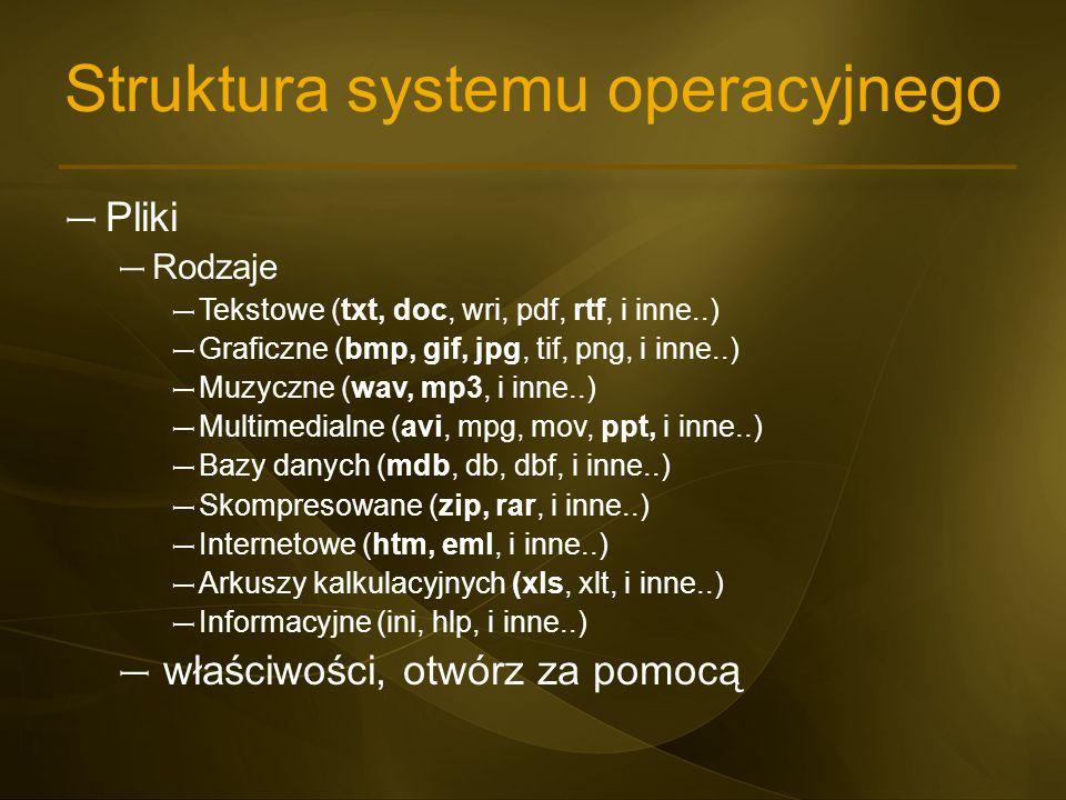 Struktura systemu operacyjnego – Pliki – Rodzaje – Tekstowe (txt, doc, wri, pdf, rtf, i inne..) – Graficzne (bmp, gif, jpg, tif, png, i inne..) – Muzy
