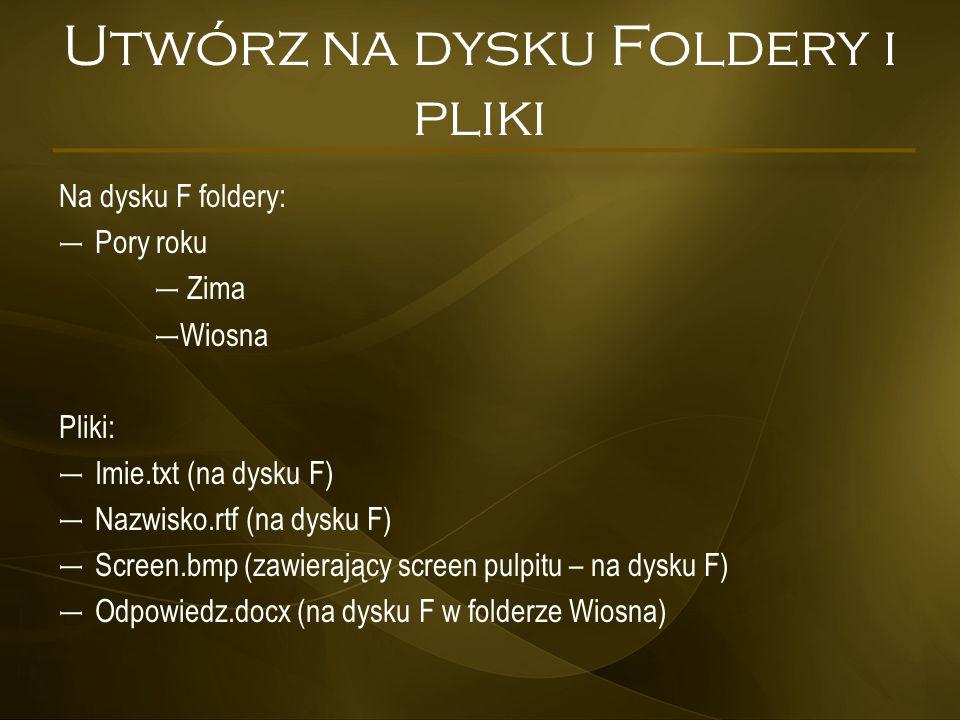Utwórz na dysku Foldery i pliki Na dysku F foldery: – Pory roku – Zima – Wiosna Pliki: – Imie.txt (na dysku F) – Nazwisko.rtf (na dysku F) – Screen.bm