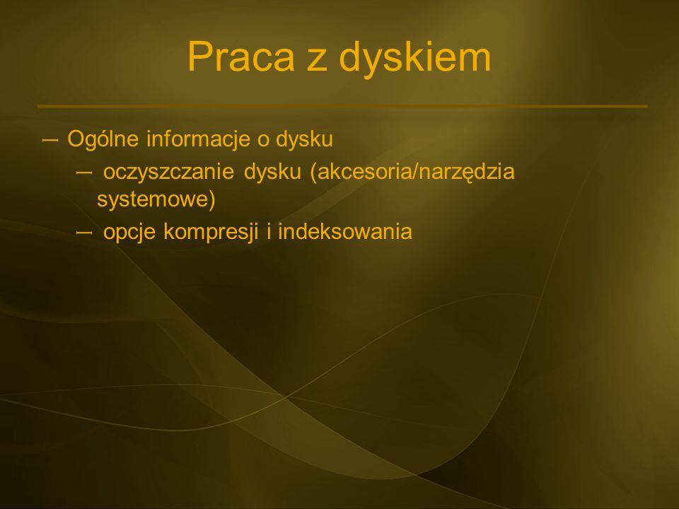 Praca z dyskiem – Ogólne informacje o dysku – oczyszczanie dysku (akcesoria/narzędzia systemowe) – opcje kompresji i indeksowania