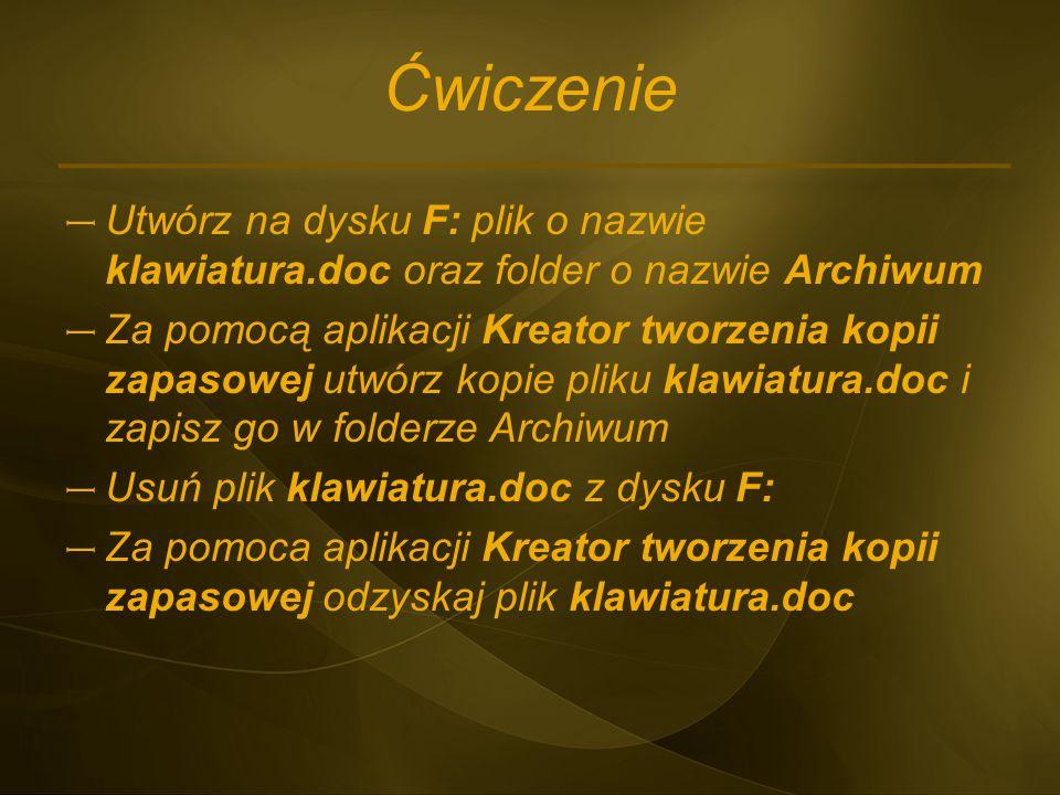 Ćwiczenie – Utwórz na dysku F: plik o nazwie klawiatura.doc oraz folder o nazwie Archiwum – Za pomocą aplikacji Kreator tworzenia kopii zapasowej utwó