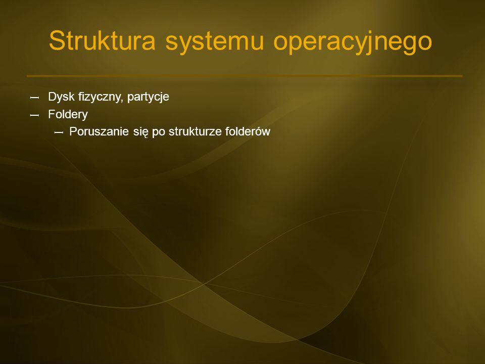 Struktura systemu operacyjnego – Dysk fizyczny, partycje – Foldery – Poruszanie się po strukturze folderów