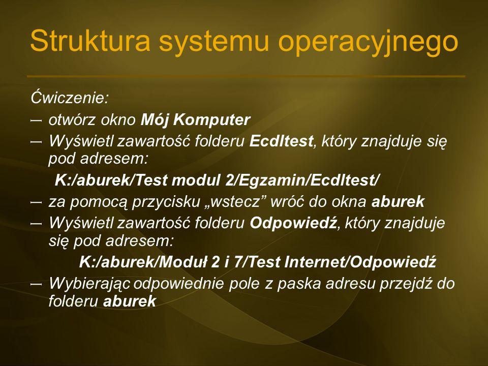 Struktura systemu operacyjnego Ćwiczenie: – otwórz okno Mój Komputer – Wyświetl zawartość folderu Ecdltest, który znajduje się pod adresem: K:/aburek/