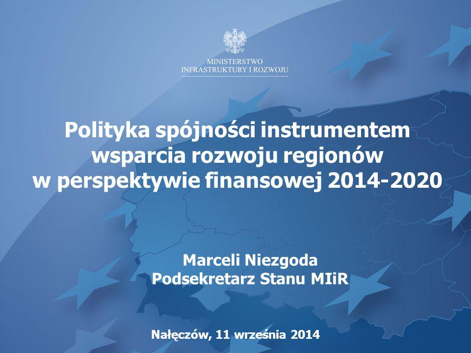 Polityka spójności instrumentem wsparcia rozwoju regionów w perspektywie finansowej 2014-2020 Nałęczów, 11 września 2014 Marceli Niezgoda Podsekretarz Stanu MIiR