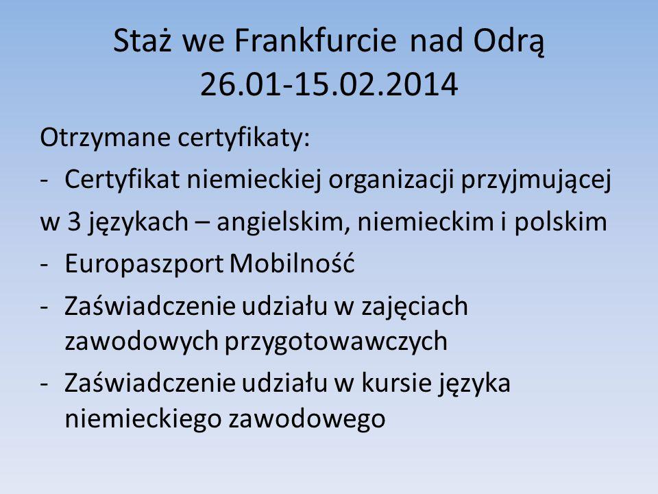 Staż we Frankfurcie nad Odrą 26.01-15.02.2014 Otrzymane certyfikaty: -Certyfikat niemieckiej organizacji przyjmującej w 3 językach – angielskim, niemi
