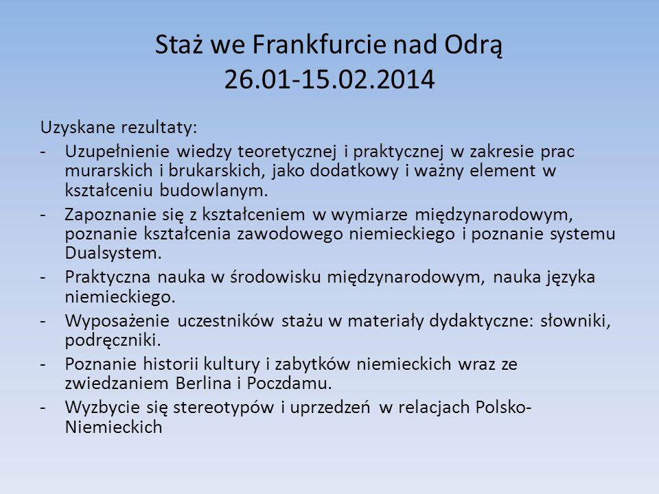 Staż we Frankfurcie nad Odrą 26.01-15.02.2014 Uzyskane rezultaty: -Uzupełnienie wiedzy teoretycznej i praktycznej w zakresie prac murarskich i brukars