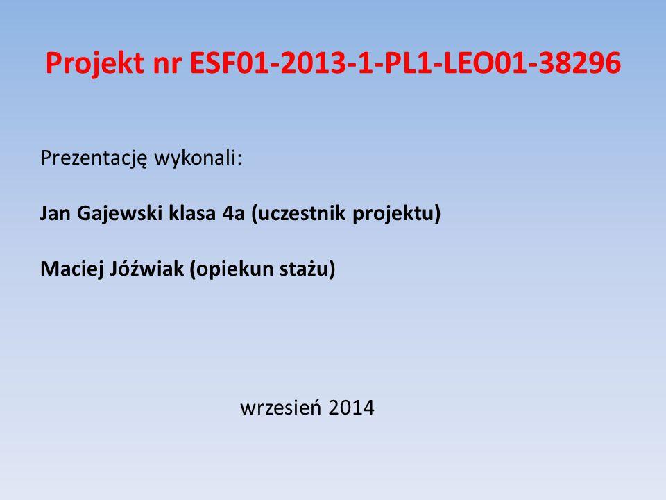 Projekt nr ESF01-2013-1-PL1-LEO01-38296 Prezentację wykonali: Jan Gajewski klasa 4a (uczestnik projektu) Maciej Jóźwiak (opiekun stażu) wrzesień 2014