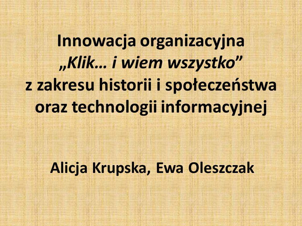 """Innowacja organizacyjna """"Klik… i wiem wszystko z zakresu historii i społeczeństwa oraz technologii informacyjnej Alicja Krupska, Ewa Oleszczak"""