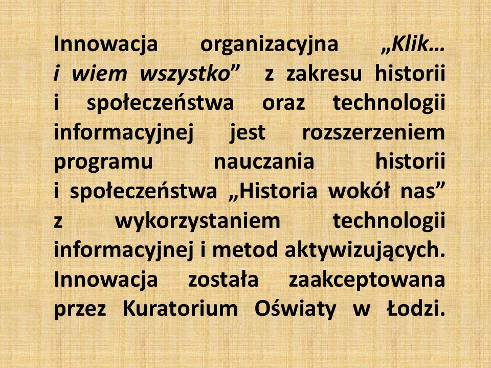 """Innowacja organizacyjna """"Klik… i wiem wszystko z zakresu historii i społeczeństwa oraz technologii informacyjnej jest rozszerzeniem programu nauczania historii i społeczeństwa """"Historia wokół nas z wykorzystaniem technologii informacyjnej i metod aktywizujących."""