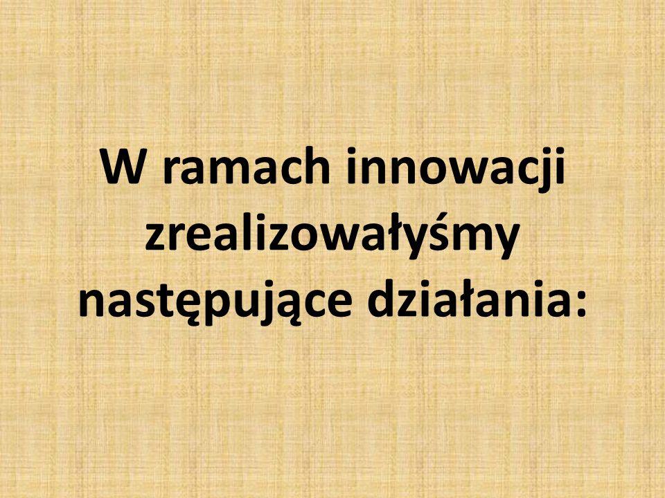 W ramach innowacji zrealizowałyśmy następujące działania: