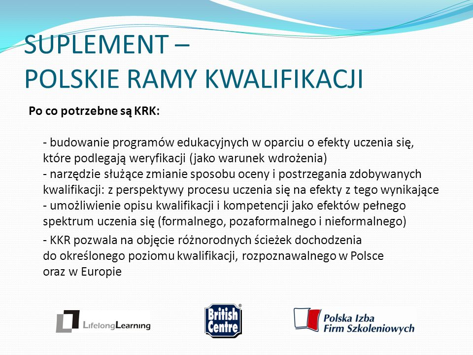 SUPLEMENT – POLSKIE RAMY KWALIFIKACJI Po co potrzebne są KRK: - budowanie programów edukacyjnych w oparciu o efekty uczenia się, które podlegają weryf