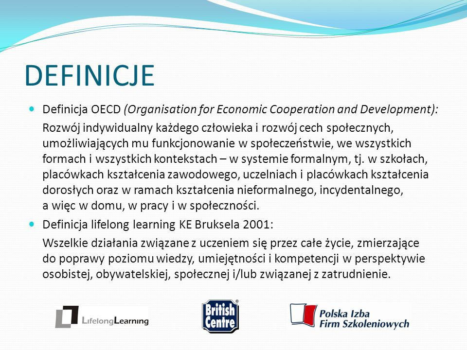 DEFINICJE Definicja OECD (Organisation for Economic Cooperation and Development): Rozwój indywidualny każdego człowieka i rozwój cech społecznych, umo
