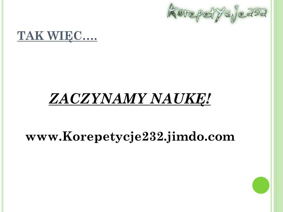 TAK WIĘC…. ZACZYNAMY NAUKĘ! www.Korepetycje232.jimdo.com
