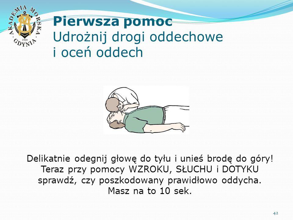 Pierwsza pomoc Udrożnij drogi oddechowe i oceń oddech 42 Delikatnie odegnij głowę do tyłu i unieś brodę do góry! Teraz przy pomocy WZROKU, SŁUCHU i DO