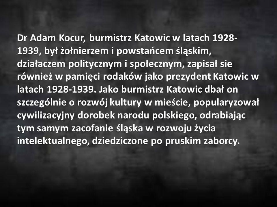 Dr Adam Kocur, burmistrz Katowic w latach 1928- 1939, był żołnierzem i powstańcem śląskim, działaczem politycznym i społecznym, zapisał sie również w