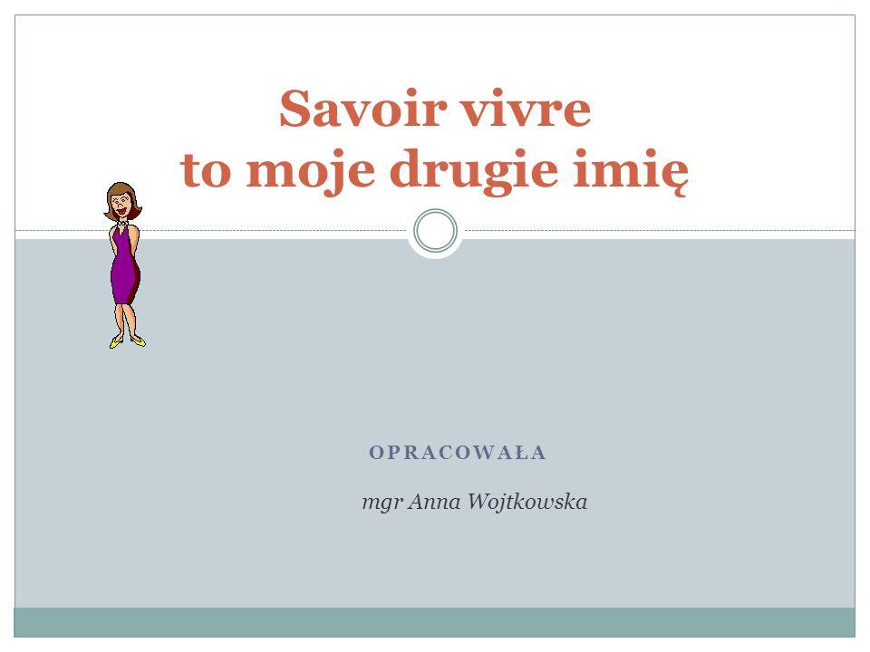 OPRACOWAŁA Savoir vivre to moje drugie imię mgr Anna Wojtkowska