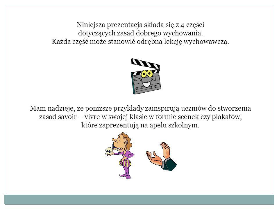 Niniejsza prezentacja składa się z 4 części dotyczących zasad dobrego wychowania. Każda część może stanowić odrębną lekcję wychowawczą. Mam nadzieję,