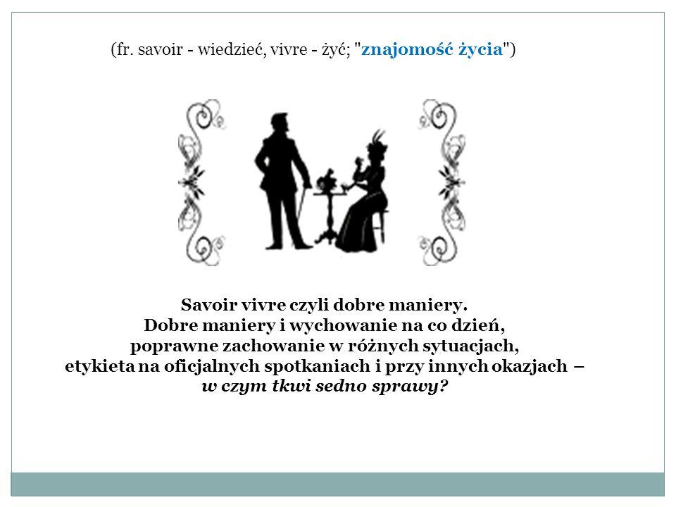 (fr.savoir - wiedzieć, vivre - żyć; znajomość życia ) Savoir vivre czyli dobre maniery.