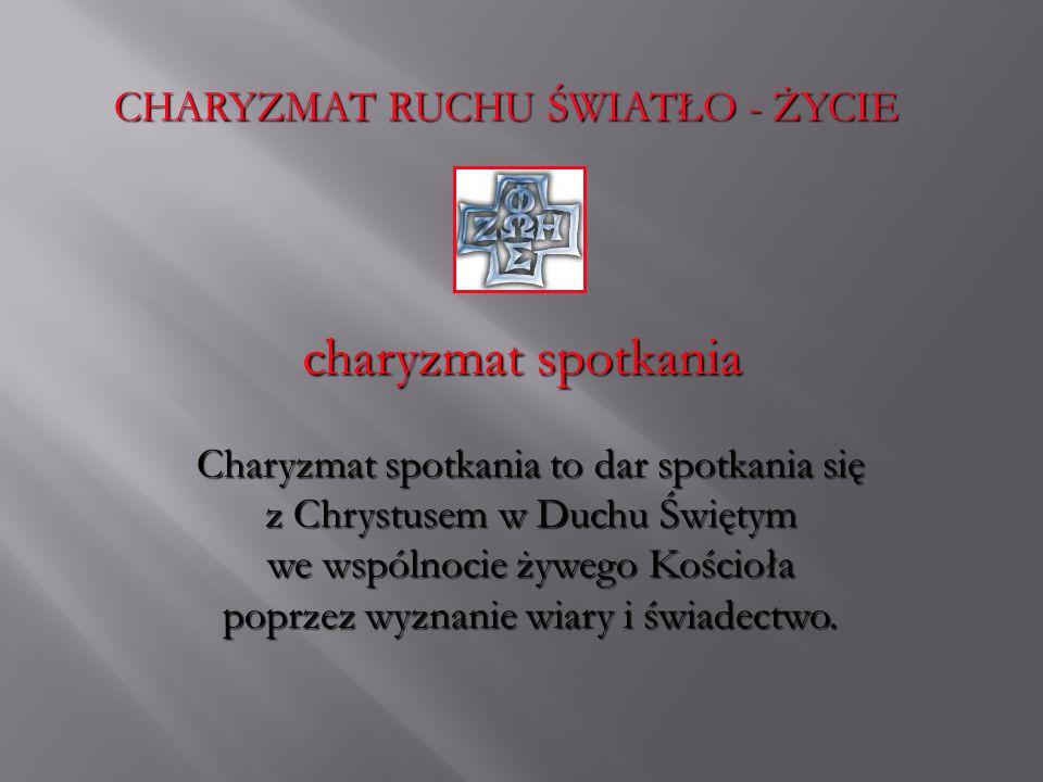 CHARYZMAT RUCHU ŚWIATŁO - ŻYCIE charyzmat spotkania Charyzmat spotkania to dar spotkania się z Chrystusem w Duchu Świętym we wspólnocie żywego Kościoł