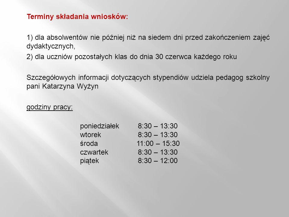 Terminy składania wniosków: 1) dla absolwentów nie później niż na siedem dni przed zakończeniem zajęć dydaktycznych, 2) dla uczniów pozostałych klas do dnia 30 czerwca każdego roku Szczegółowych informacji dotyczących stypendiów udziela pedagog szkolny pani Katarzyna Wyżyn godziny pracy: poniedziałek 8:30 – 13:30 wtorek 8:30 – 13:30 środa 11:00 – 15:30 czwartek 8:30 – 13:30 piątek 8:30 – 12:00