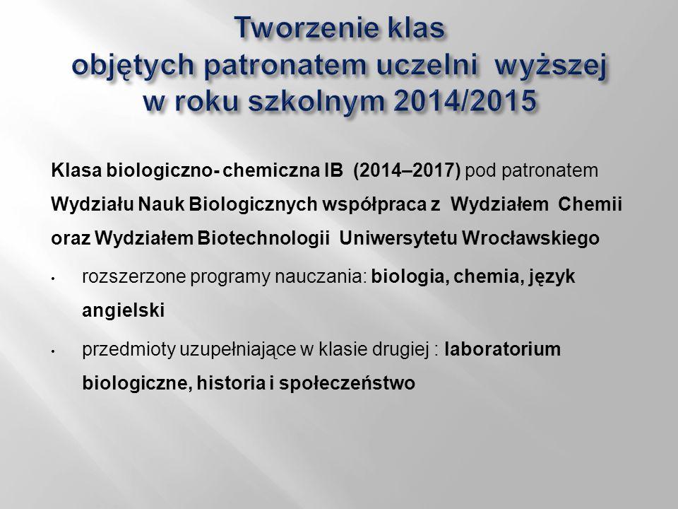 Klasa biologiczno- chemiczna IB (2014–2017) pod patronatem Wydziału Nauk Biologicznych współpraca z Wydziałem Chemii oraz Wydziałem Biotechnologii Uniwersytetu Wrocławskiego rozszerzone programy nauczania: biologia, chemia, język angielski przedmioty uzupełniające w klasie drugiej : laboratorium biologiczne, historia i społeczeństwo