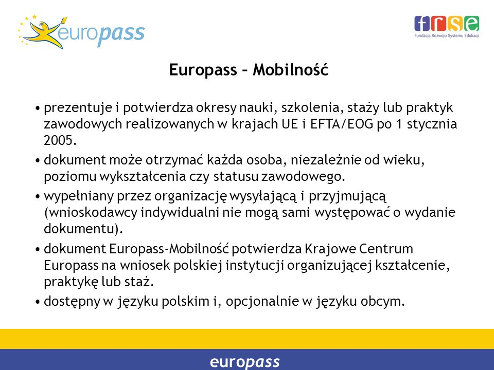 europass Europass – Mobilność prezentuje i potwierdza okresy nauki, szkolenia, staży lub praktyk zawodowych realizowanych w krajach UE i EFTA/EOG po 1
