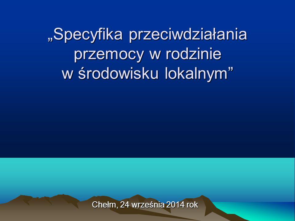 """""""Specyfika przeciwdziałania przemocy w rodzinie w środowisku lokalnym"""" Chełm, 24 września 2014 rok"""