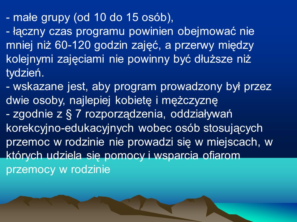- małe grupy (od 10 do 15 osób), - łączny czas programu powinien obejmować nie mniej niż 60-120 godzin zajęć, a przerwy między kolejnymi zajęciami nie