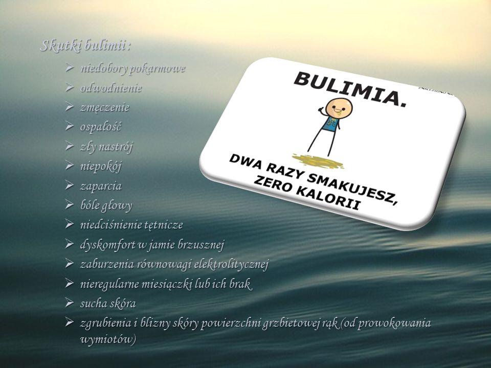 Skutki bulimii :  niedobory pokarmowe  odwodnienie  zmęczenie  ospałość  zły nastrój  niepokój  zaparcia  bóle głowy  niedciśnienie tętnicze