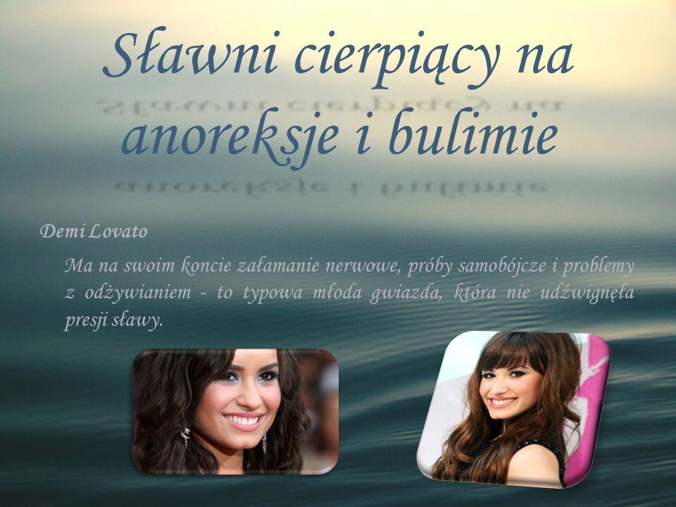 Sławni cierpiący na anoreksje i bulimie Demi Lovato Ma na swoim koncie załamanie nerwowe, próby samobójcze i problemy z odżywianiem - to typowa młoda