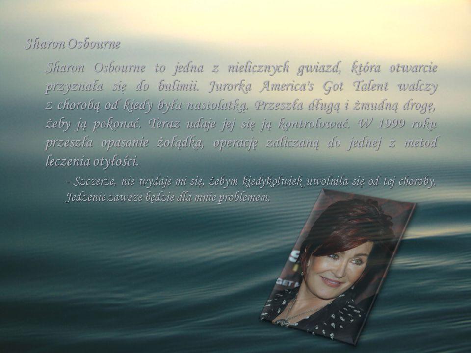 Sharon Osbourne Sharon Osbourne to jedna z nielicznych gwiazd, która otwarcie przyznała się do bulimii. Jurorka America's Got Talent walczy z chorobą