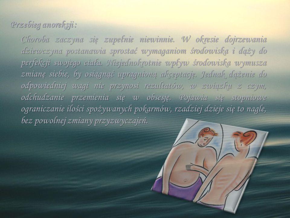 Przebieg anoreksji : Choroba zaczyna się zupełnie niewinnie. W okresie dojrzewania dziewczyna postanawia sprostać wymaganiom środowiska i dąży do perf