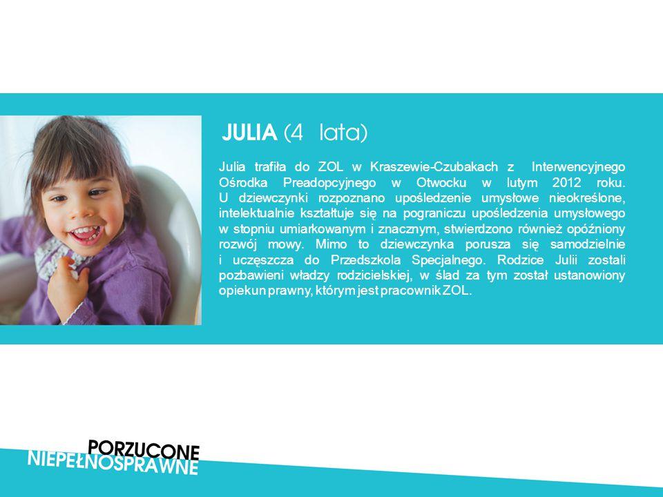 Julia trafiła do ZOL w Kraszewie-Czubakach z Interwencyjnego Ośrodka Preadopcyjnego w Otwocku w lutym 2012 roku. U dziewczynki rozpoznano upośledzenie